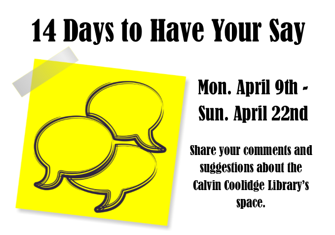 14 Days to Have Your Say; Mon. April 9th - Sun. April 22nd; Share your comments and suggestions about the Calvin Coolidge Library's space.