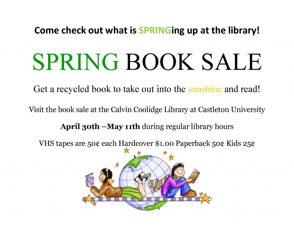 Come check out what is SPRINGing up at the library! SPRING BOOK SALE Get a recycled book to take out into the sunshine and read! Visit the book sale at the Calvin Coolidge Library at Castleton University April 30th –May 11th during regular library hours VHS tapes are 50¢ each Hardcover $1.00 Paperback 50¢ Kids 25¢